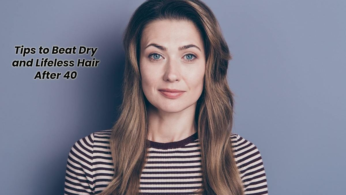 Tips to Beat Dry and Lifeless Hair After 40